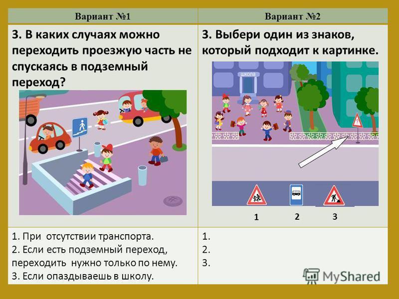 Вариант 1Вариант 2 3. В каких случаях можно переходить проезжую часть не спускаясь в подземный переход? 3. Выбери один из знаков, который подходит к картинке. 1. При отсутствии транспорта. 2. Если есть подземный переход, переходить нужно только по не