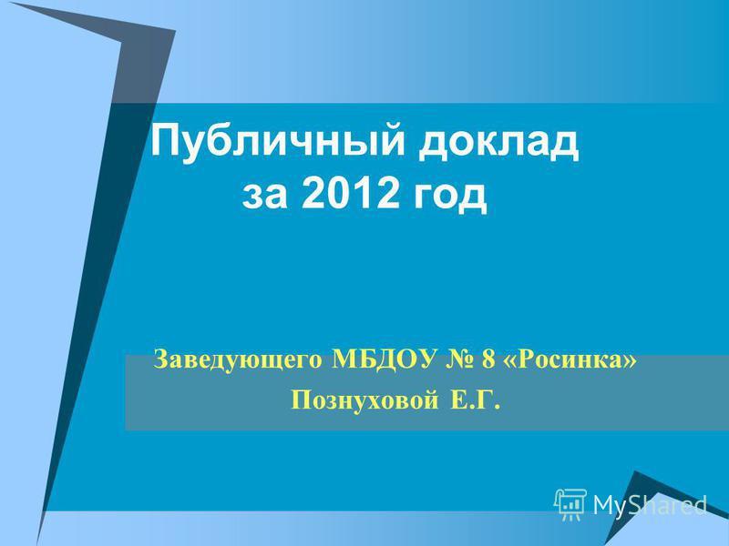 Публичный доклад за 2012 год Заведующего МБДОУ 8 «Росинка» Познуховой Е.Г.