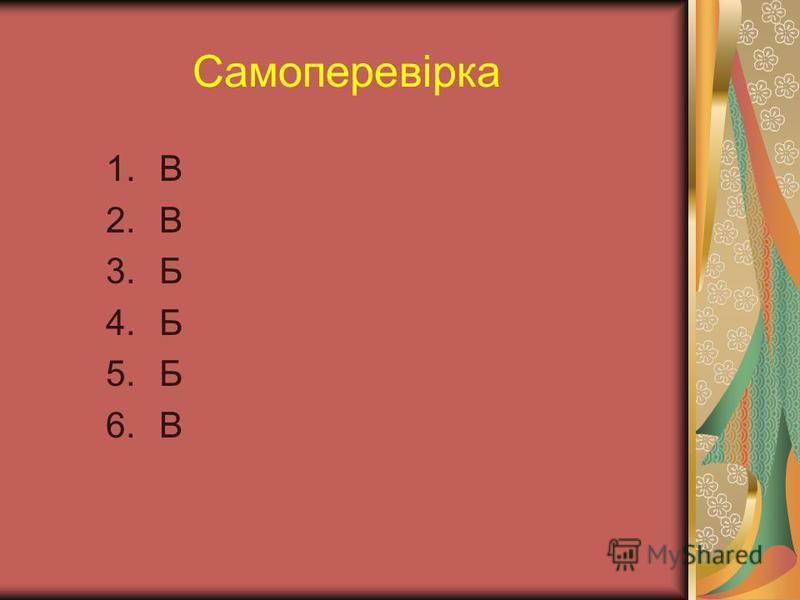 Самоперевірка 1.В 2.В 3.Б 4.Б 5.Б 6.В