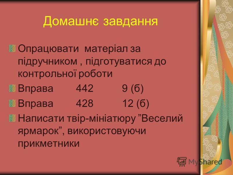 Домашнє завдання Опрацювати матеріал за підручником, підготуватися до контрольної роботи Вправа 442 9 (б) Вправа 428 12 (б) Написати твір-мініатюру Веселий ярмарок, використовуючи прикметники