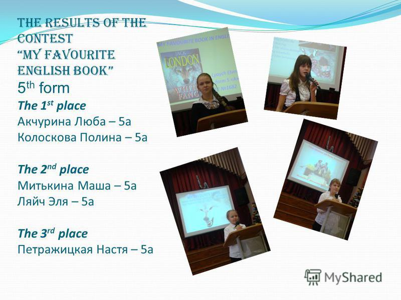The results of the contest My favourite English book 5 th form The 1 st place Акчурина Люба – 5а Колоскова Полина – 5а The 2 nd place Митькина Маша – 5а Ляйч Эля – 5а The 3 rd place Петражицкая Настя – 5а