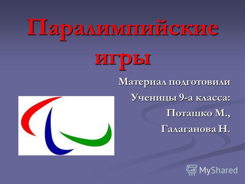 Паралимпийские игры Материал подготовили Ученицы 9-а класса: Поташко М., Галаганова Н.