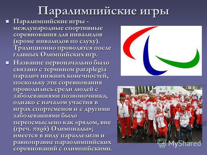 Паралимпийские игры Паралимпийские игры - международные спортивные соревнования для инвалидов (кроме инвалидов по слуху). Традиционно проводятся после главных Олимпийских игр. Паралимпийские игры - международные спортивные соревнования для инвалидов