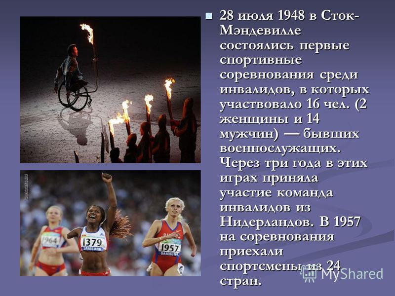 28 июля 1948 в Сток- Мэндевилле состоялись первые спортивные соревнования среди инвалидов, в которых участвовало 16 чел. (2 женщины и 14 мужчин) бывших военнослужащих. Через три года в этих играх приняла участие команда инвалидов из Нидерландов. В 19