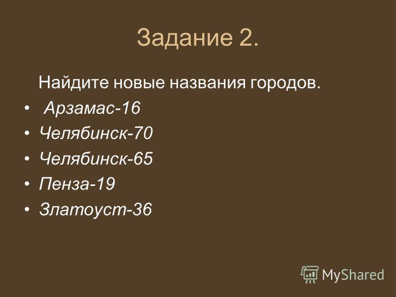 Задание 2. Найдите новые названия городов. Арзамас-16 Челябинск-70 Челябинск-65 Пенза-19 Златоуст-36
