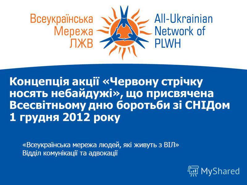 Концепція акції «Червону стрічку носять небайдужі», що присвячена Всесвітньому дню боротьби зі СНІДом 1 грудня 2012 року «Всеукраїнська мережа людей, які живуть з ВІЛ» Відділ комунікації та адвокації