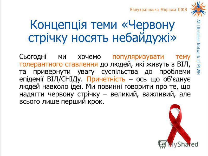 Концепція теми «Червону стрічку носять небайдужі» Сьогодні ми хочемо популяризувати тему толерантного ставлення до людей, які живуть з ВІЛ, та привернути увагу суспільства до проблеми епідемії ВІЛ/СНІДу. Причетність – ось що об'єднує людей навколо ід