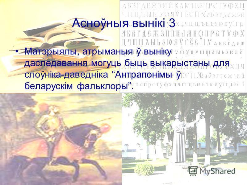 Асноўныя вынікі 3 Матэрыялы, атрыманыя ў выніку даследавання могуць быць выкарыстаны для слоўніка-даведніка Антрапонімы ў беларускім фальклоры.