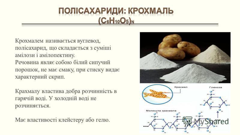 Крохмалем називається вуглевод, полісахарид, що складається з суміші амілози і амілопектину. Речовина являє собою білий сипучий порошок, не має смаку, при стиску видає характерний скрип. Крахмалу властива добра розчинність в гарячій воді. У холодній