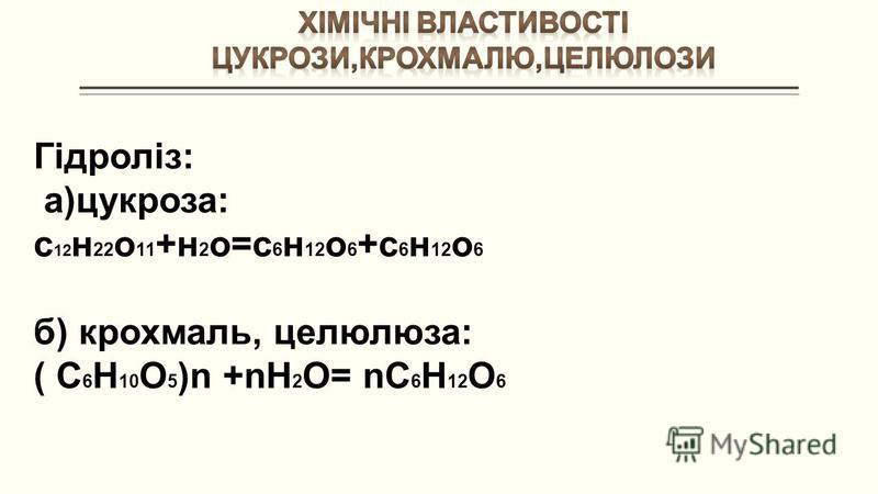 Гідроліз: а)цукроза: с 12 н 22 о 11 +н 2 о=с 6 н 12 о 6 +с 6 н 12 о 6 б) крохмаль, целюлюза: ( С 6 Н 10 О 5 )n +nН 2 О= nC 6 Н 12 О 6