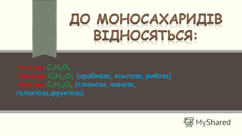 тетрози С 4 Н 8 О 4 пентози С 5 Н 10 О 5 (арабіноза, ксилоза, рибоза) гексози С 6 Н 12 О 6 (глюкоза, маноза, галактоза,фруктоза)