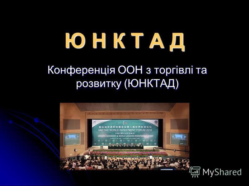 Ю Н К Т А Д Конференція ООН з торгівлі та розвитку (ЮНКТАД)