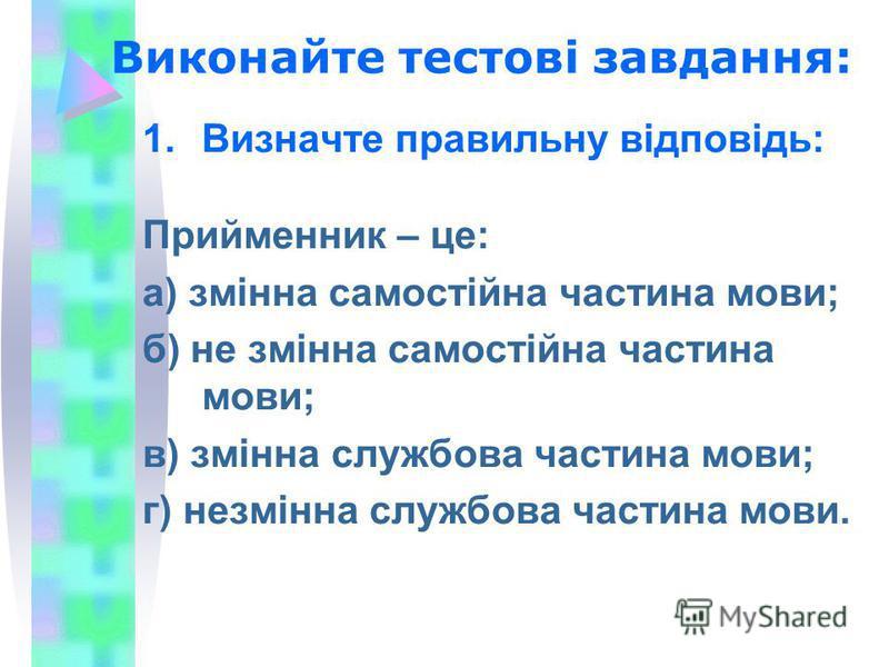 Виконайте тестові завдання: 1.Визначте правильну відповідь: Прийменник – це: а) змінна самостійна частина мови; б) не змінна самостійна частина мови; в) змінна службова частина мови; г) незмінна службова частина мови.
