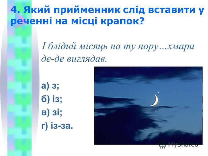 4. Який прийменник слід вставити у реченні на місці крапок? І блідий місяць на ту пору…хмари де-де виглядав. а) з; б) із; в) зі; г) із-за.