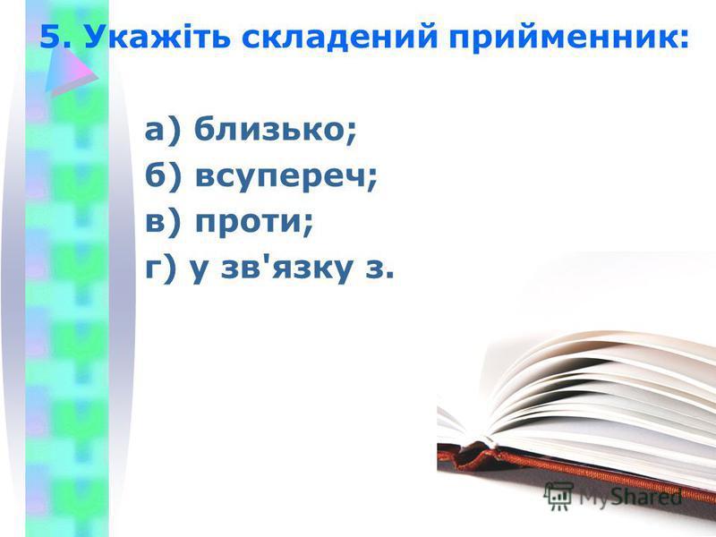 5. Укажіть складений прийменник: а) близько; б) всупереч; в) проти; г) у зв'язку з.