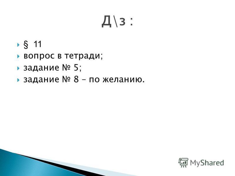 § 11 вопрос в тетради; задание 5; задание 8 – по желанию.