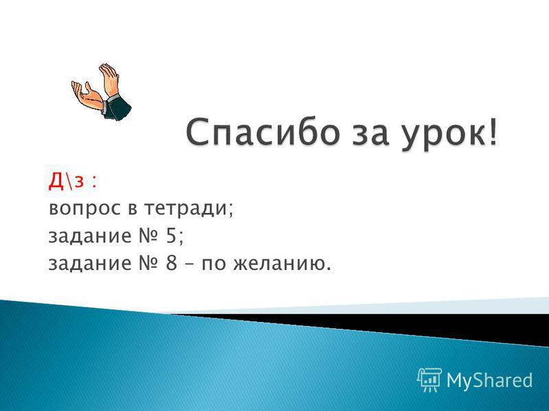 Д\з : вопрос в тетради; задание 5; задание 8 – по желанию.