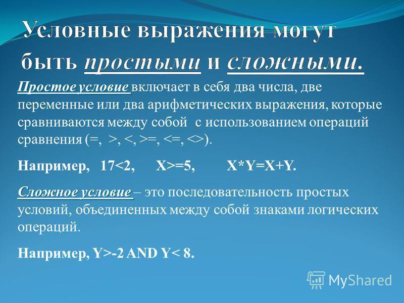 Простое условие Простое условие включает в себя два числа, две переменные или два арифметических выражения, которые сравниваются между собой с использованием операций сравнения (=, >, =, ). Например, 17 =5, X*Y=X+Y. Сложное условие Сложное условие –