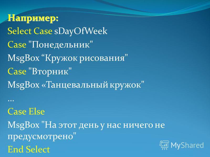 Например: Select Case sDayOfWeek Case Понедельник MsgBox Кружок рисования Case Вторник MsgBox «Танцевальный кружок … Case Else MsgBox На этот день у нас ничего не предусмотрено End Select
