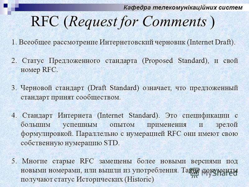 Кафедра телекомунікаційних систем RFC (Request for Comments ) 1. Всеобщее рассмотрение Интернетовский черновик (Internet Draft). 2. Cтатус Предложенного стандарта (Proposed Standard), и свой номер RFC. 3. Черновой стандарт (Draft Standard) означает,