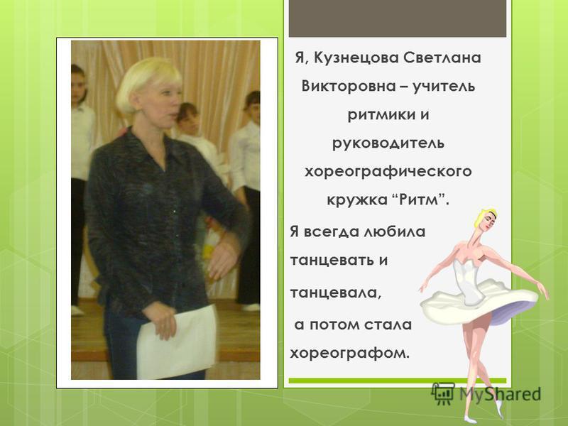 Я, Кузнецова Светлана Викторовна – учитель ритмики и руководитель хореографического кружка Ритм. Я всегда любила танцевать и танцевала, а потом стала хореографом.