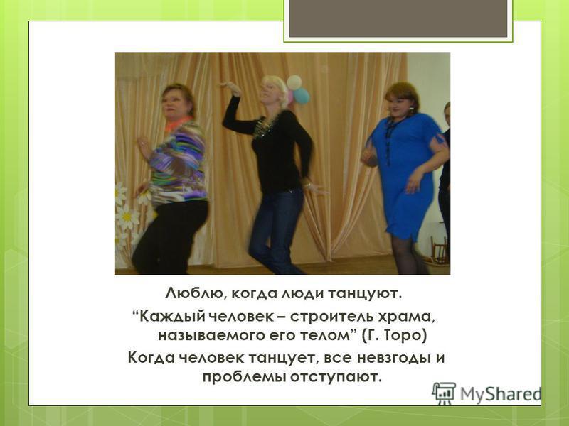 Люблю, когда люди танцуют. Каждый человек – строитель храма, называемого его телом (Г. Торо) Когда человек танцует, все невзгоды и проблемы отступают.
