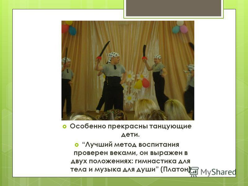 Особенно прекрасны танцующие дети. Лучший метод воспитания проверен веками, он выражен в двух положениях: гимнастика для тела и музыка для души (Платон)