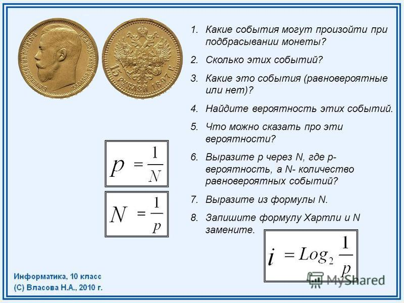 1. Какие события могут произойти при подбрасывании монеты? 2. Сколько этих событий? 3. Какие это события (равновероятные или нет)? 4. Найдите вероятность этих событий. 5. Что можно сказать про эти вероятности? 6. Выразите p через N, где p- вероятност