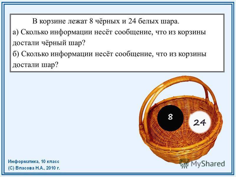 В корзине лежат 8 чёрных и 24 белых шара. а) Сколько информации несёт сообщение, что из корзины достали чёрный шар? б) Сколько информации несёт сообщение, что из корзины достали шар?