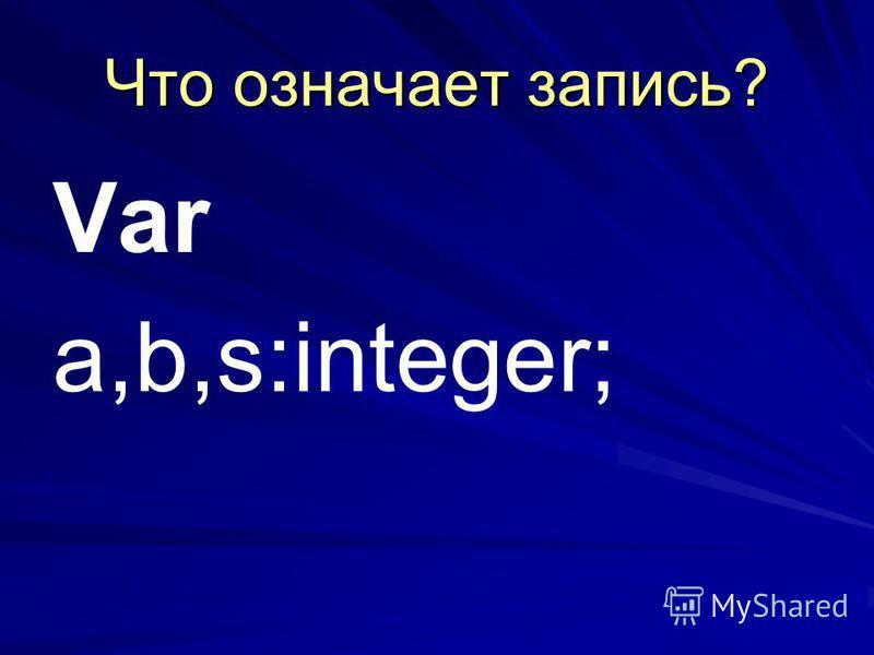 Что означает запись? Var a,b,s:integer;