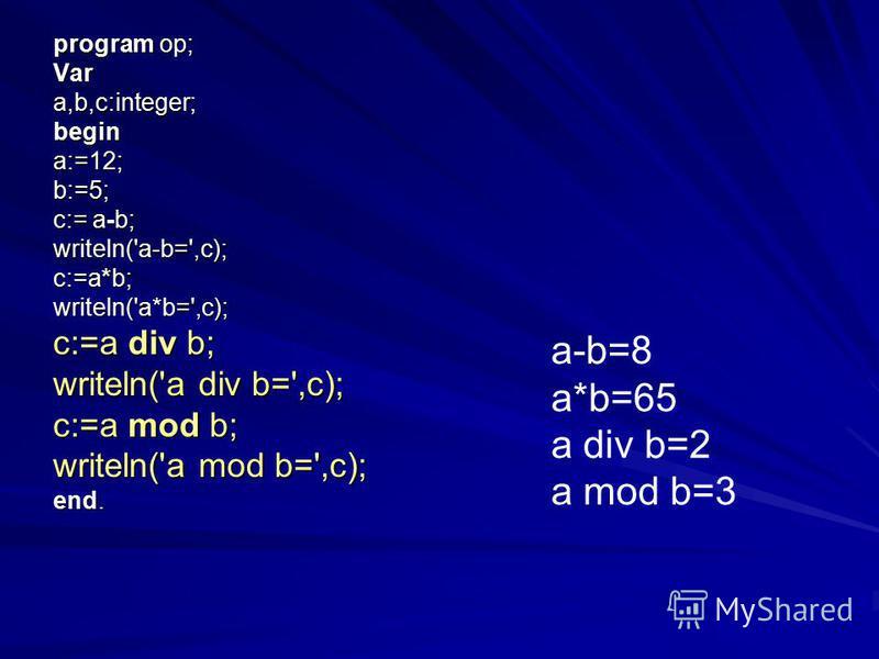 program op; Vara,b,c:integer;begin a:=12; b:=5; c:= a-b; writeln('a-b=',c); c:=a*b; writeln('a*b=',c); c:=a div b; writeln('a div b=',c); c:=a mod b; writeln('a mod b=',c); end. a-b=8 a*b=65 a div b=2 a mod b=3