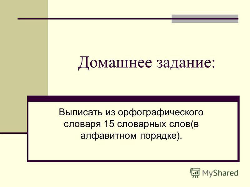 Домашнее задание: Выписать из орфографического словаря 15 словарных слов(в алфавитном порядке).