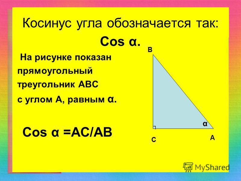 Косинус угла обозначается так: Cos α. На рисунке показан прямоугольный треугольник АВС с углом А, равным α. Cos α =АС/АВ С А В α