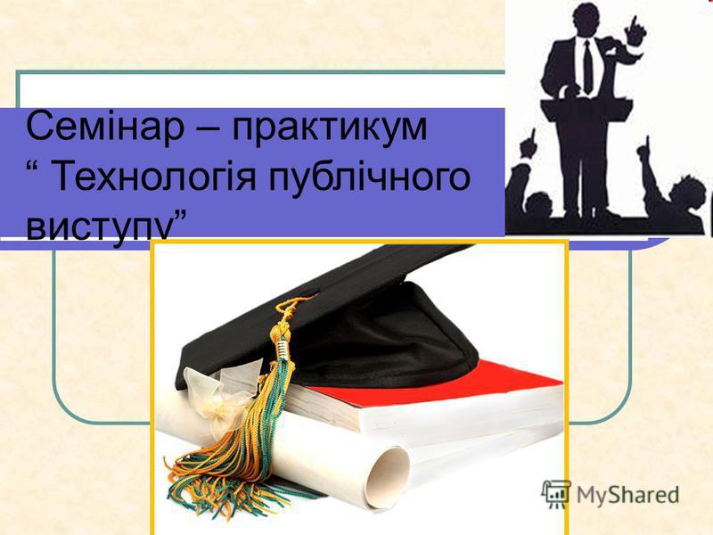 Семінар – практикум Технологія публічного виступу
