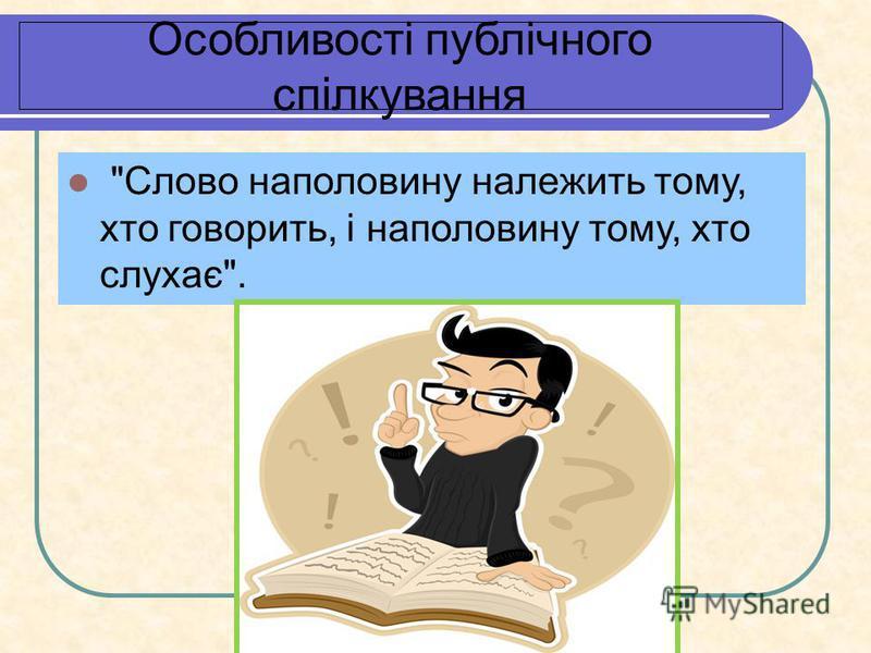 Особливості публічного спілкування Слово наполовину належить тому, хто говорить, і наполовину тому, хто слухає.