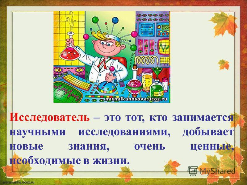 Исследователь – это тот, кто занимается научными исследованиями, добывает новые знания, очень ценные, необходимые в жизни.