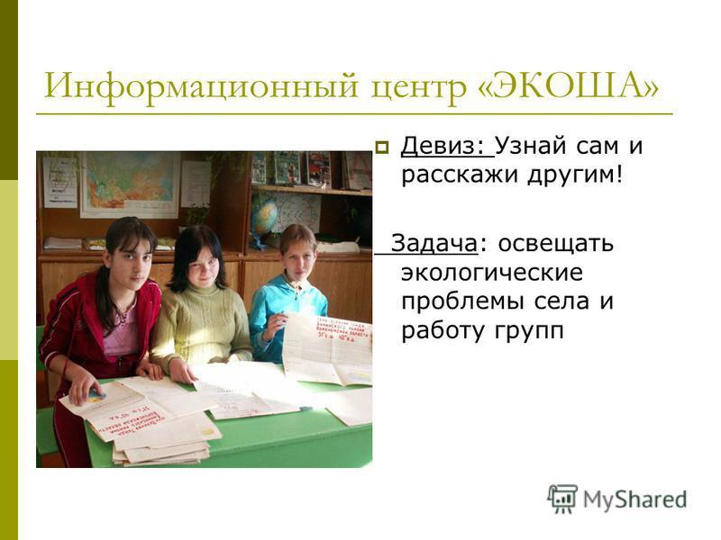 Информационный центр «ЭКОША» Девиз: Узнай сам и расскажи другим! Задача: освещать экологические проблемы села и работу групп