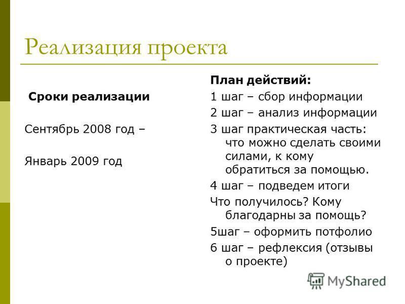 Реализация проекта Сроки реализации Сентябрь 2008 год – Январь 2009 год План действий: 1 шаг – сбор информации 2 шаг – анализ информации 3 шаг практическая часть: что можно сделать своими силами, к кому обратиться за помощью. 4 шаг – подведем итоги Ч