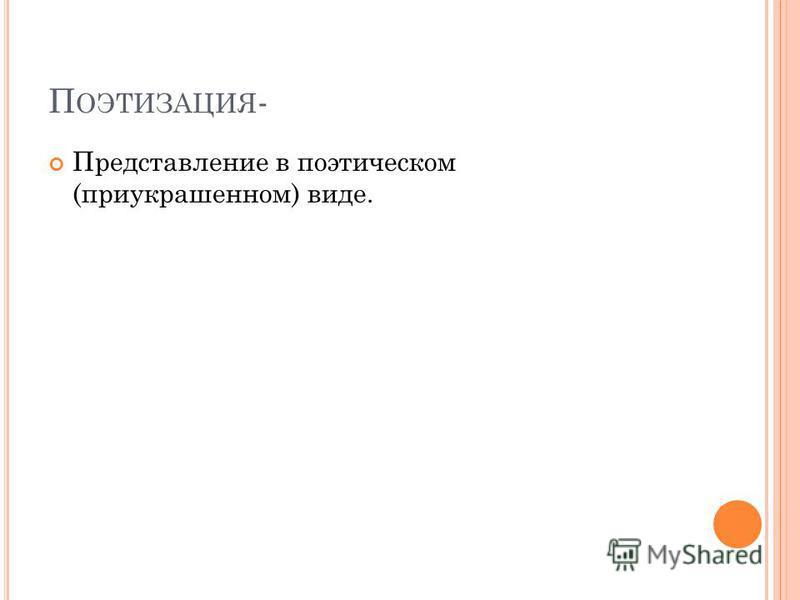 П ОЭТИЗАЦИЯ - Представление в поэтическом (приукрашенном) виде.