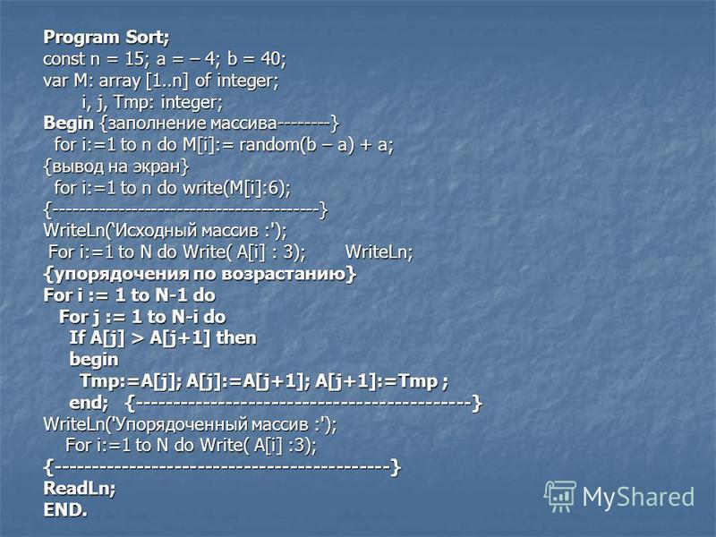 Program Sort; Program Sort; const n = 15; a = – 4; b = 40; var M: array [1..n] of integer; i, j, Tmp: integer; i, j, Tmp: integer; Begin {заполнение массива--------} for i:=1 to n do M[i]:= random(b – a) + a; for i:=1 to n do M[i]:= random(b – a) + a