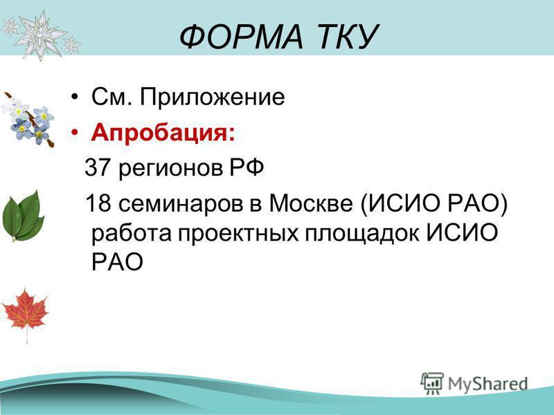 ФОРМА ТКУ См. Приложение Апробация: 37 регионов РФ 18 семинаров в Москве (ИСИО РАО) работа проектных площадок ИСИО РАО