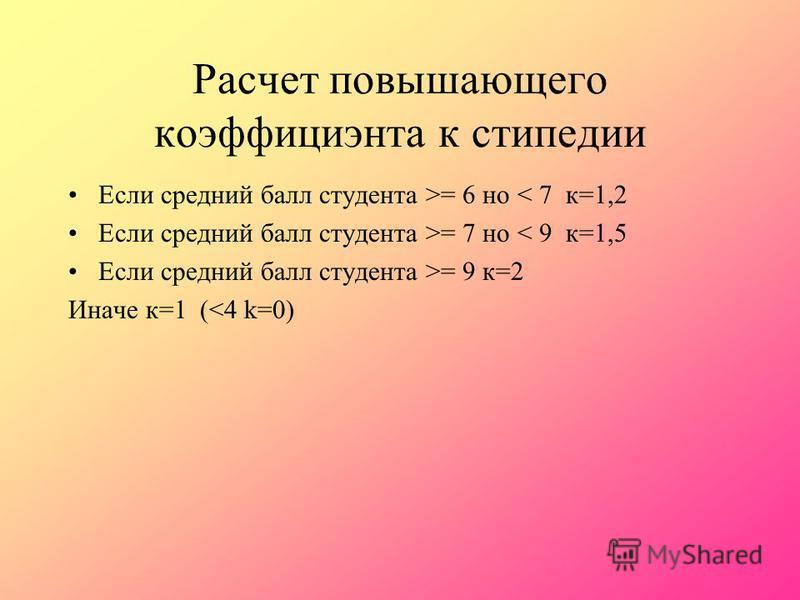 Расчет повышающего коэффициента к стипендии Если средний балл студента >= 6 но < 7 к=1,2 Если средний балл студента >= 7 но < 9 к=1,5 Если средний балл студента >= 9 к=2 Иначе к=1 (<4 k=0)