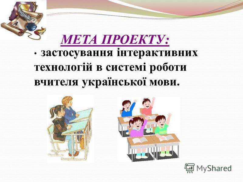 МЕТА ПРОЕКТУ: застосування інтерактивних технологій в системі роботи вчителя української мови.