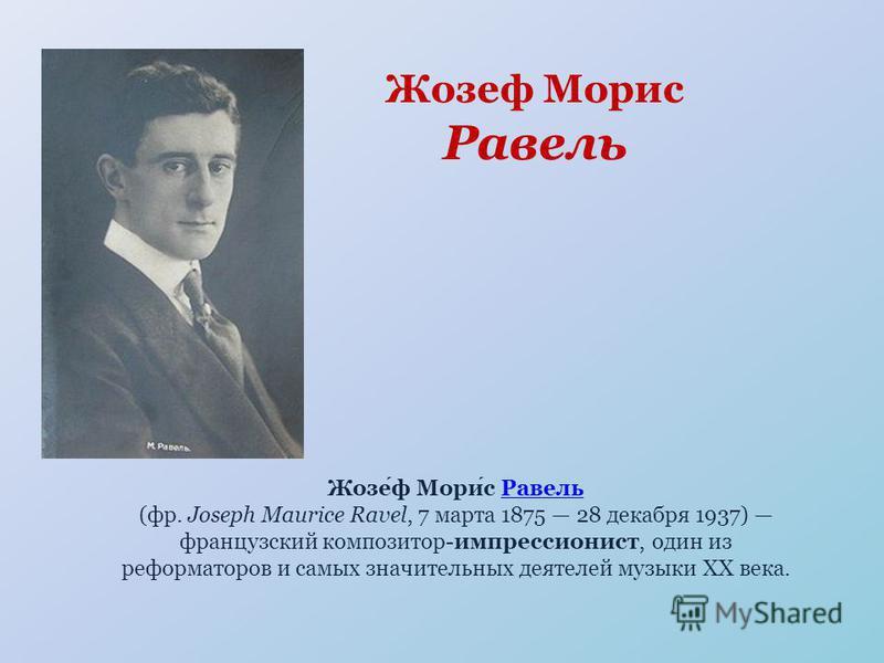 Жозеф Морис Равель Равель (фр. Joseph Maurice Ravel, 7 марта 1875 28 декабря 1937) французский композитор-импрессионист, один из реформаторов и самых значительных деятелей музыки XX века.