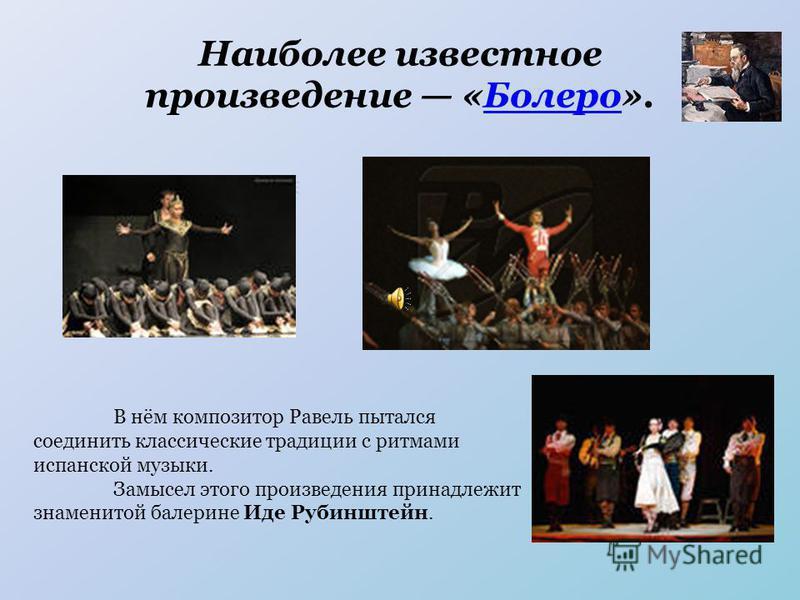 Наиболее известное произведение «Болеро».Болеро В нём композитор Равель пытался соединить классические традиции с ритмами испанской музыки. Замысел этого произведения принадлежит знаменитой балерине Иде Рубинштейн.