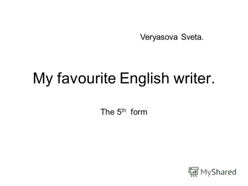 My favourite English writer. The 5 th form Veryasova Sveta.