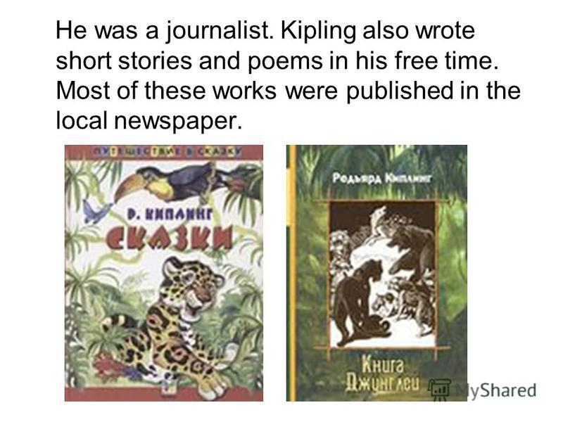 He was a journalist. Kipling also wrote short stories and poems in his free time. Most of these works were published in the local newspaper.
