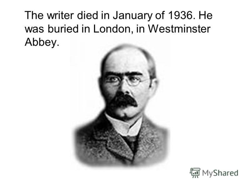 The writer died in January of 1936. He was buried in London, in Westminster Abbey.