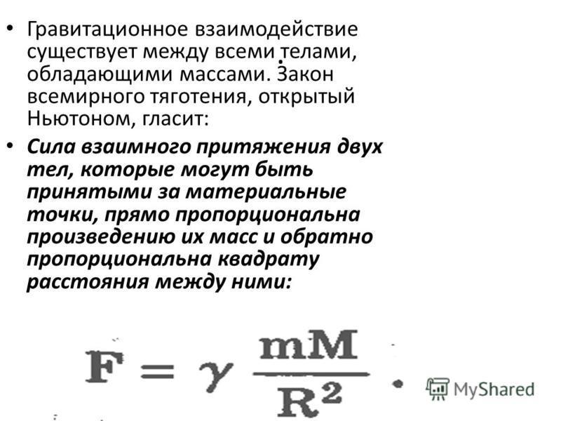 . Гравитационное взаимодействие существует между всеми телами, обладающими массами. Закон всемирного тяготения, открытый Ньютоном, гласит: Сила взаимного притяжения двух тел, которые могут быть принятыми за материальные точки, прямо пропорциональна п