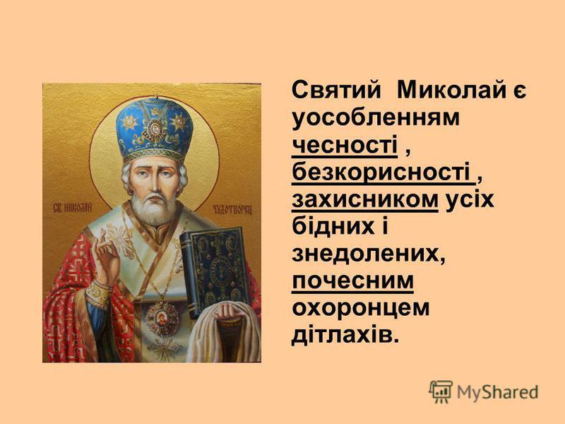 Святий Миколай є уособленням чесності, безкорисності, захисником усіх бідних і знедолених, почесним охоронцем дітлахів.